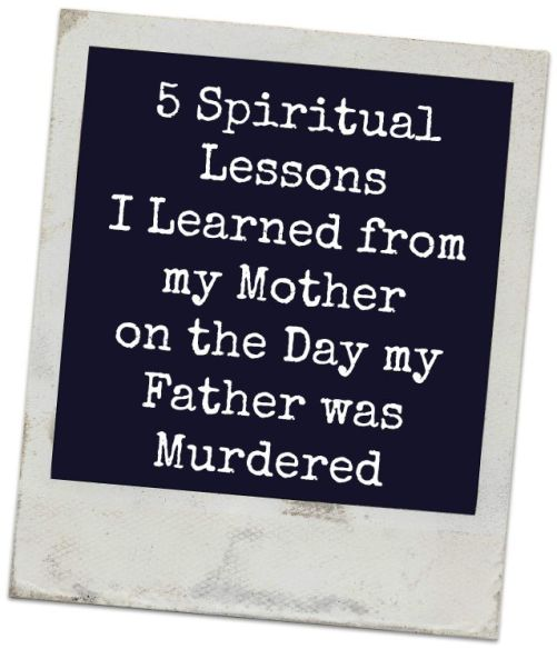 The day of evil happened for me when I was fifteen and my daddy didn't come home from work one day. Here are five spiritual lessons I learned from my mother on the day my father was murdered.
