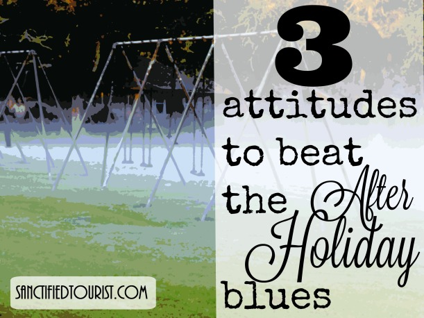 Feeling low after the excitement of the holidays? Grandchildren left and took their laughter with them? Divorce made you lonely? Death left an emptiness? Here are three attitudes to help with the after holiday blues.