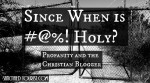 """Profanity on Christian blogs is a cultural trend that I want to make a comment on. This post is about Jesus followers...His teachers... the ones He has sent out... who deliberately chose their words and type them on the page. Then when editing, they say to themselves, """"This is a good idea. I think these words will make my point."""""""