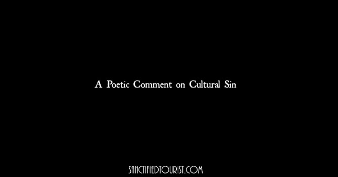 Cultural sin...vile but packaged as pure. Poetry is a way for me to express what I am helpless to verbalize. I cry out for the world y'all.